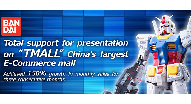 "BANDAI (SHENZHEN) Total support for presentation on ""TMALL"" China's largest E-Commerce mall. Achieved 150% growth in monthly sales for three consecutive months"